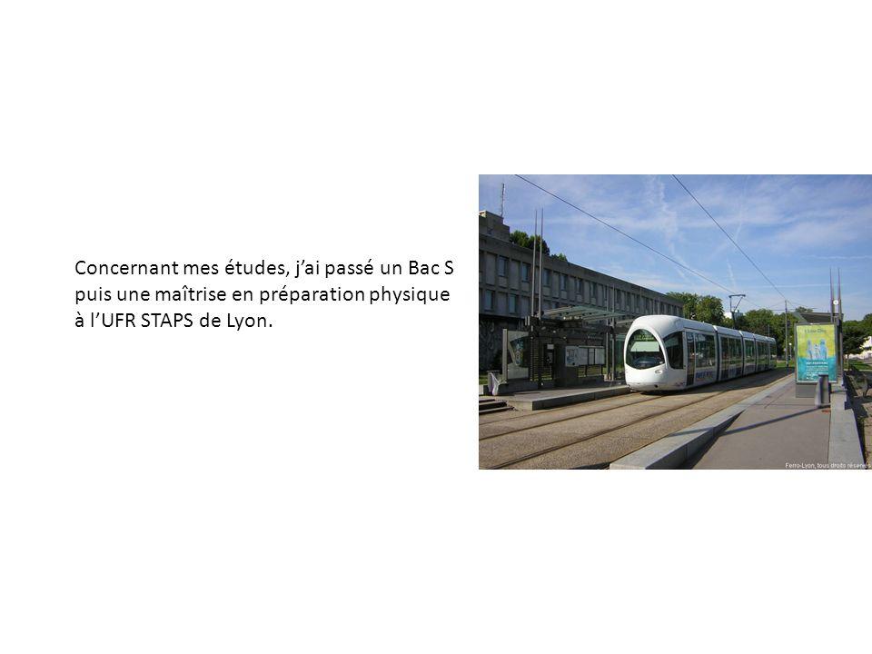 Concernant mes études, jai passé un Bac S puis une maîtrise en préparation physique à lUFR STAPS de Lyon.