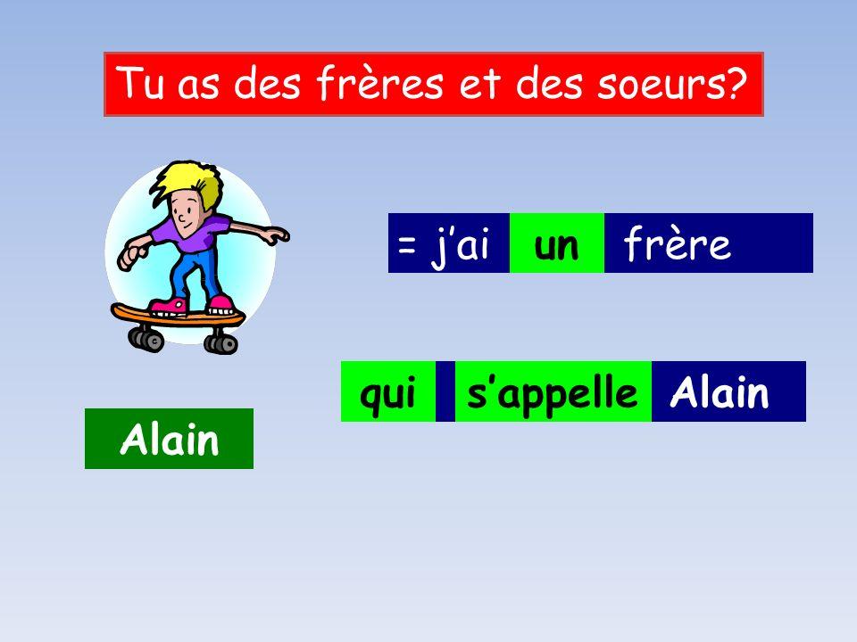 = jai ___ frère Tu as des frères et des soeurs.Alain __ ______ Alain .