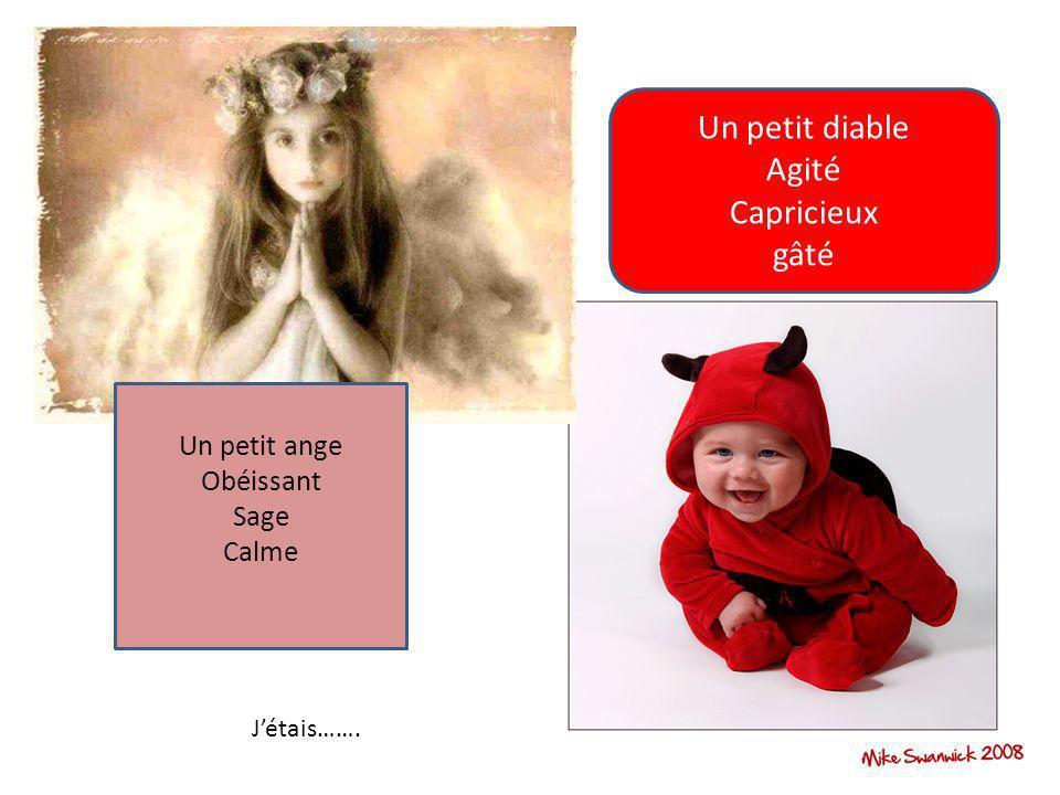 Un petit ange Obéissant Sage Calme Un petit diable Agité Capricieux gâté Jétais…….