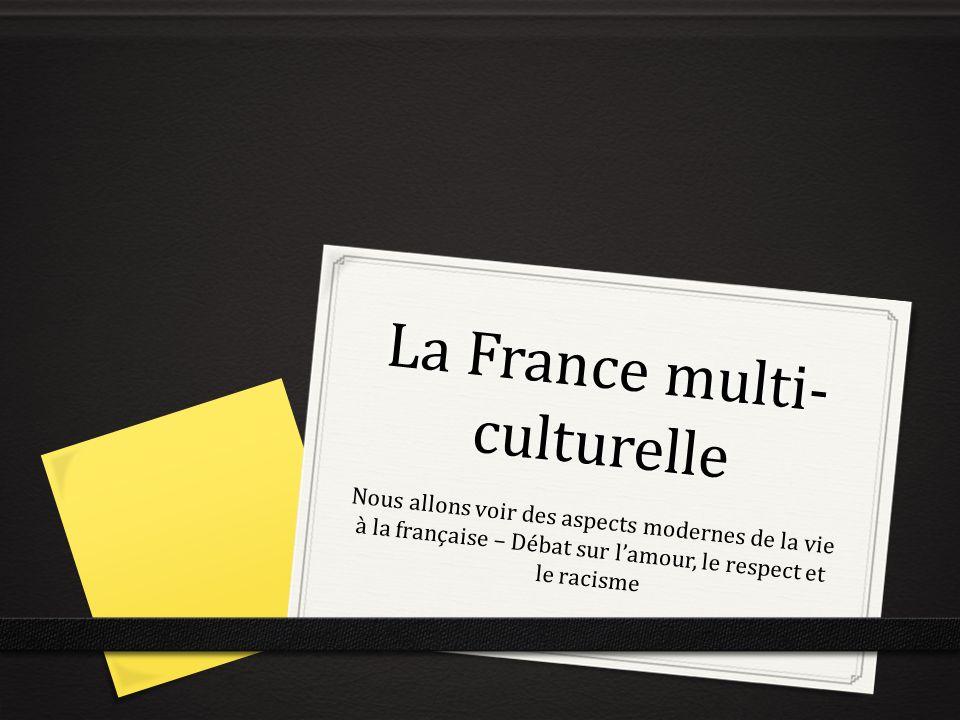 La France multi- culturelle Nous allons voir des aspects modernes de la vie à la française – Débat sur lamour, le respect et le racisme