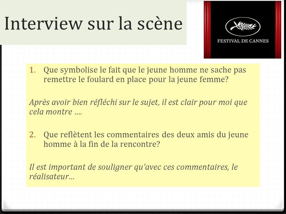 Interview sur la scène 1. Que symbolise le fait que le jeune homme ne sache pas remettre le foulard en place pour la jeune femme? Après avoir bien réf