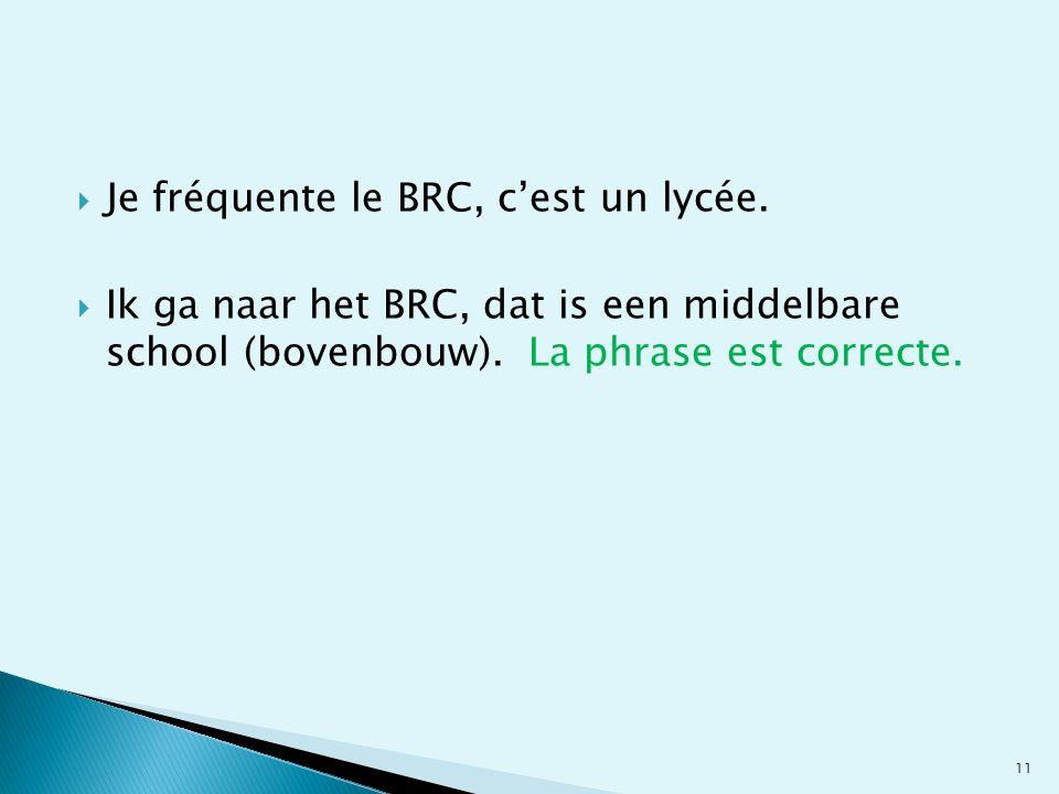 Je fréquente le BRC, cest un lycée. Ik ga naar het BRC, dat is een middelbare school (bovenbouw). La phrase est correcte. 11