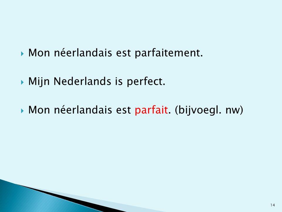 Mon néerlandais est parfaitement. Mijn Nederlands is perfect. Mon néerlandais est parfait. (bijvoegl. nw) 14