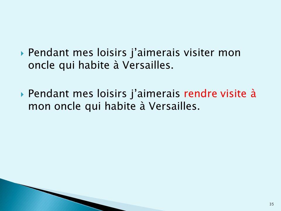 Pendant mes loisirs jaimerais visiter mon oncle qui habite à Versailles. Pendant mes loisirs jaimerais rendre visite à mon oncle qui habite à Versaill