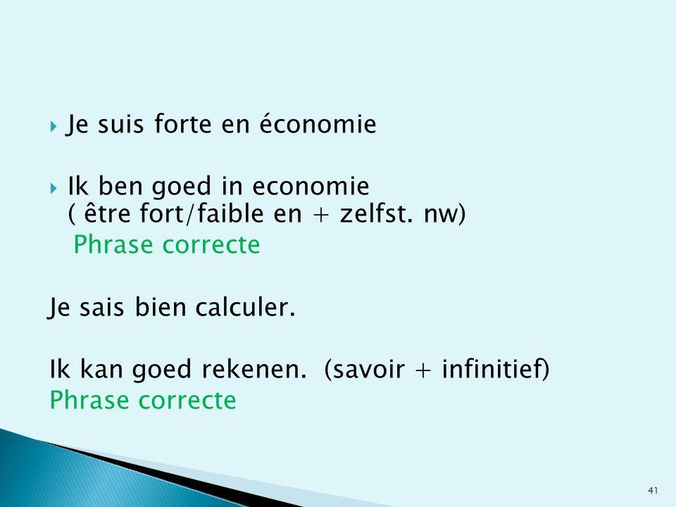 Je suis forte en économie Ik ben goed in economie ( être fort/faible en + zelfst. nw) Phrase correcte Je sais bien calculer. Ik kan goed rekenen. (sav