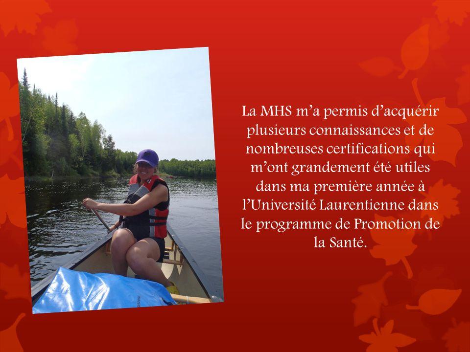 La MHS ma permis dacquérir plusieurs connaissances et de nombreuses certifications qui mont grandement été utiles dans ma première année à lUniversité Laurentienne dans le programme de Promotion de la Santé.
