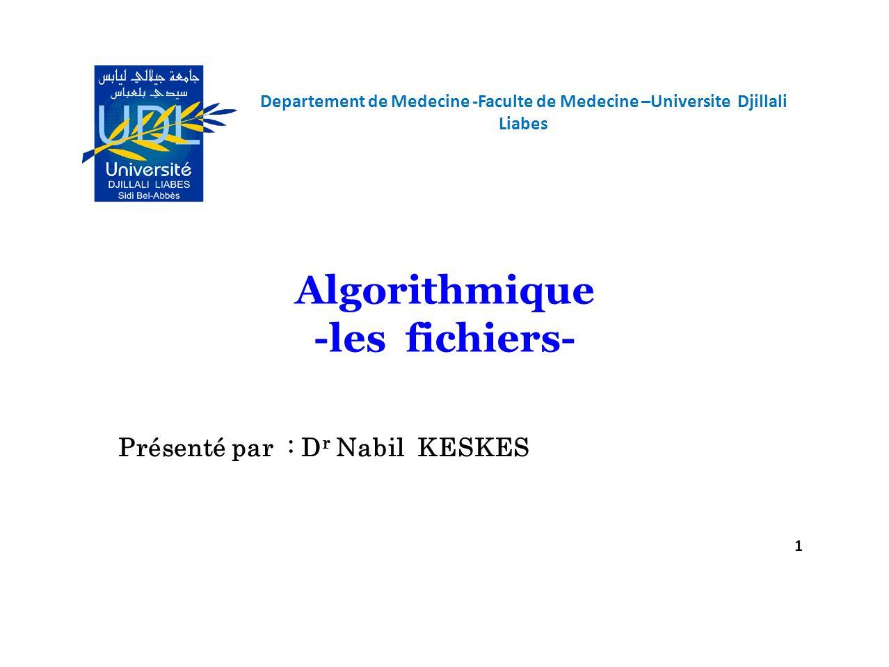 Departement de Medecine -Faculte de Medecine –Universite Djillali Liabes 1 Algorithmique -les fichiers- Présenté par : D r Nabil KESKES
