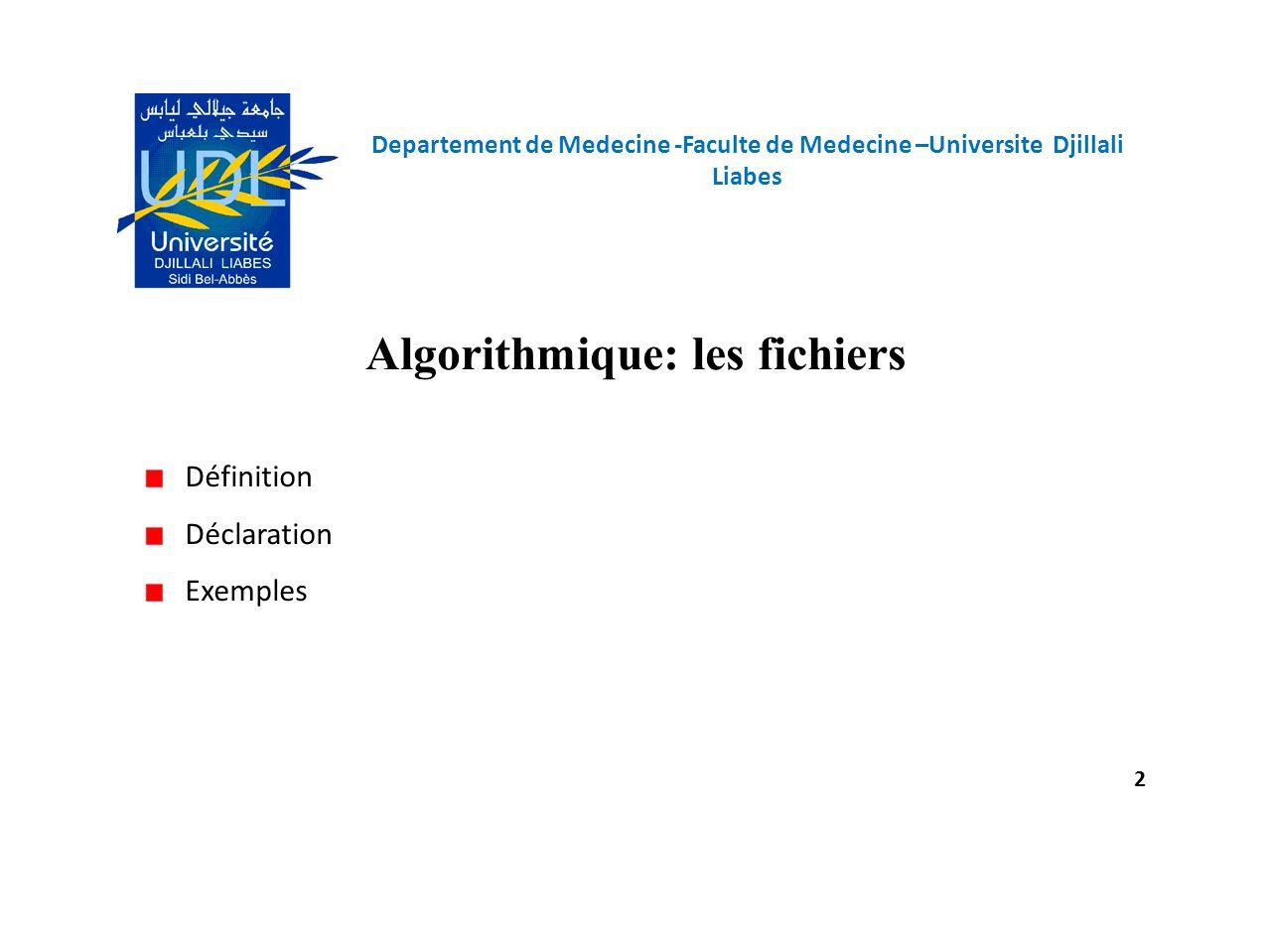 Departement de Medecine -Faculte de Medecine –Universite Djillali Liabes 2 Algorithmique: les fichiers Définition Déclaration Exemples