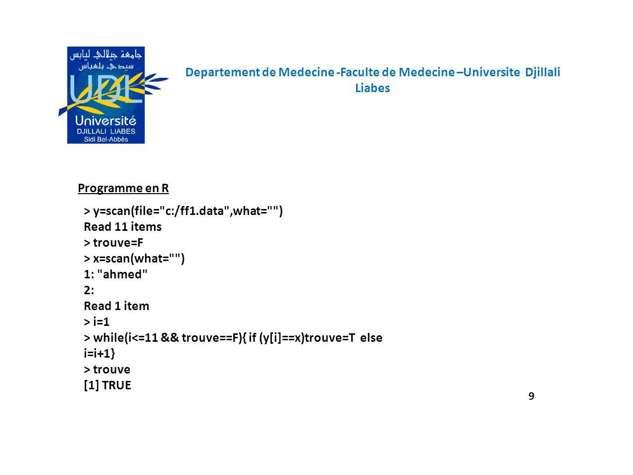 Departement de Medecine -Faculte de Medecine –Universite Djillali Liabes 10 Programme en R > y=scan(file= c:/ff1.data ,what= ) Read 11 items > trouve=F > x=scan(what= ) 1: said 2: Read 1 item > while(i<=11 && trouve==F){ if (y[i]==x)trouve=T else i=i+1} > trouve [1] FALSE