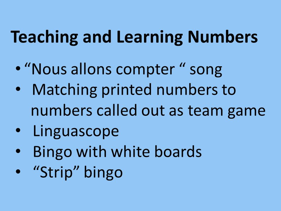 Teaching and Learning Numbers Nous allons compter song Matching printed numbers to numbers called out as team game Linguascope Bingo with white boards