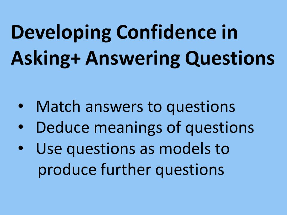 Developing Confidence in Asking+ Answering Questions Match answers to questions Deduce meanings of questions Use questions as models to produce furthe
