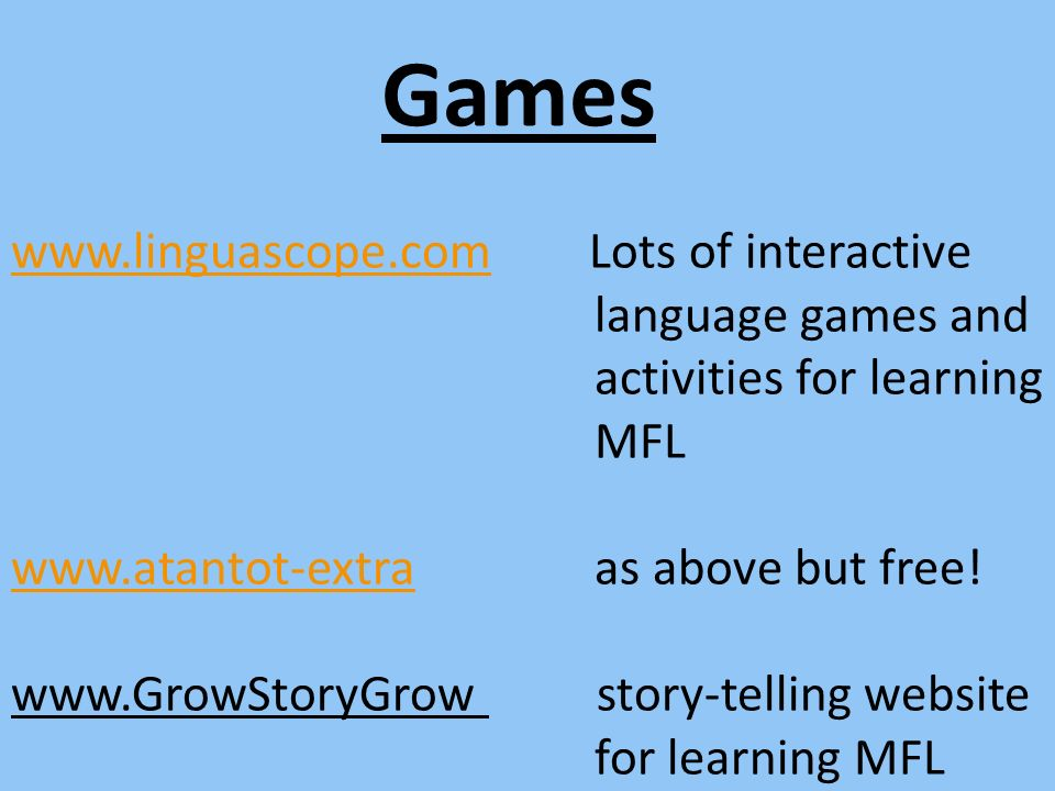Games www.linguascope.comwww.linguascope.com Lots of interactive language games and activities for learning MFL www.atantot-extrawww.atantot-extra as