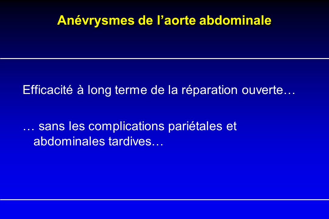 Anévrysmes de laorte abdominale Efficacité à long terme de la réparation ouverte… … sans les complications pariétales et abdominales tardives…