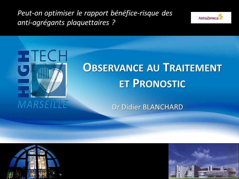 O BSERVANCE AU T RAITEMENT ET P RONOSTIC Dr Didier BLANCHARD Peut-on optimiser le rapport bénéfice-risque des anti-agrégants plaquettaires .