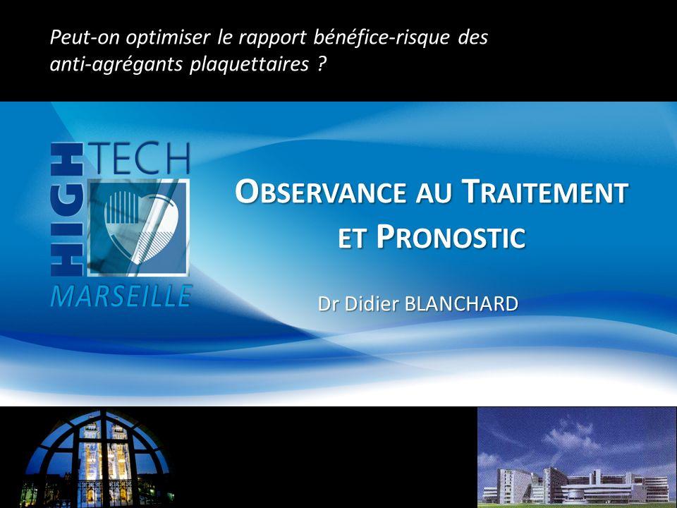 O BSERVANCE AU T RAITEMENT ET P RONOSTIC Dr Didier BLANCHARD Peut-on optimiser le rapport bénéfice-risque des anti-agrégants plaquettaires ? Peut-on o