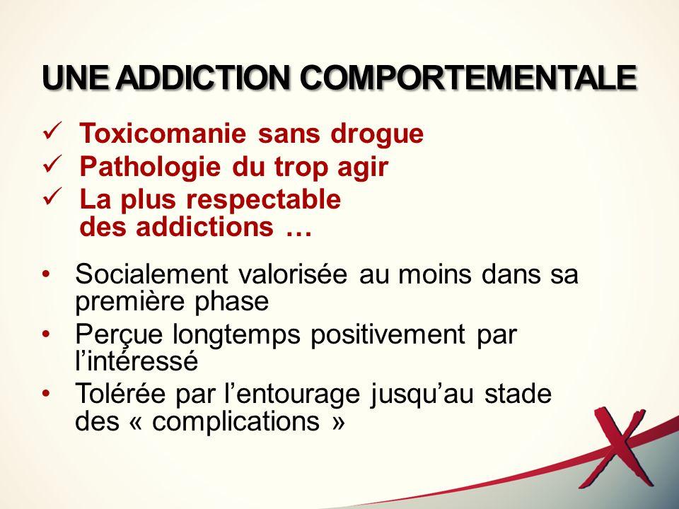 UNE ADDICTION COMPORTEMENTALE Toxicomanie sans drogue Pathologie du trop agir La plus respectable des addictions … Socialement valorisée au moins dans
