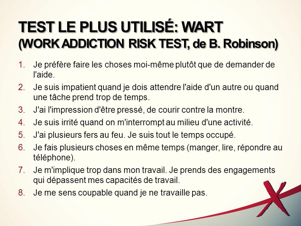TEST LE PLUS UTILISÉ: WART (WORK ADDICTION RISK TEST, de B. Robinson) 1.Je préfère faire les choses moi-même plutôt que de demander de l'aide. 2.Je su