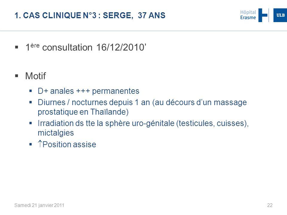 1. CAS CLINIQUE N°3 : SERGE, 37 ANS 1 ère consultation 16/12/2010 Motif D+ anales +++ permanentes Diurnes / nocturnes depuis 1 an (au décours dun mass