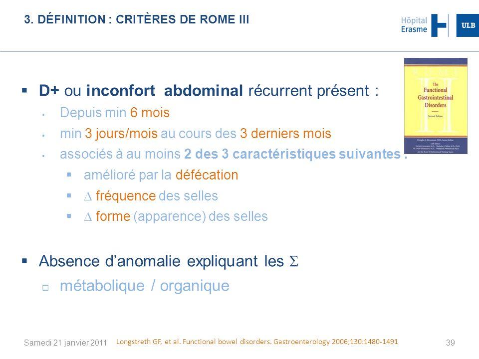 3. DÉFINITION : CRITÈRES DE ROME III Samedi 21 janvier 201139 D+ ou inconfort abdominal récurrent présent : Depuis min 6 mois min 3 jours/mois au cour