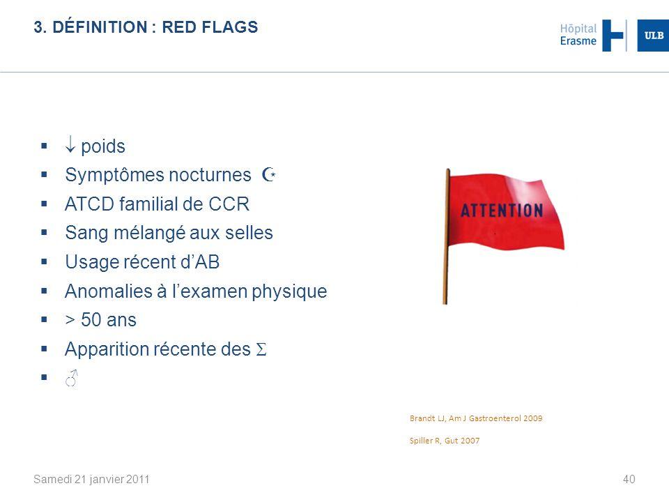 3. DÉFINITION : RED FLAGS Samedi 21 janvier 201140 poids Symptômes nocturnes ATCD familial de CCR Sang mélangé aux selles Usage récent dAB Anomalies à