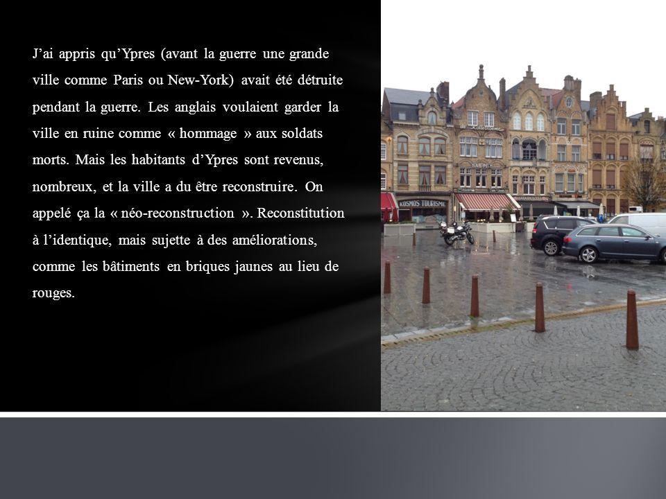 Jai appris quYpres (avant la guerre une grande ville comme Paris ou New-York) avait été détruite pendant la guerre. Les anglais voulaient garder la vi