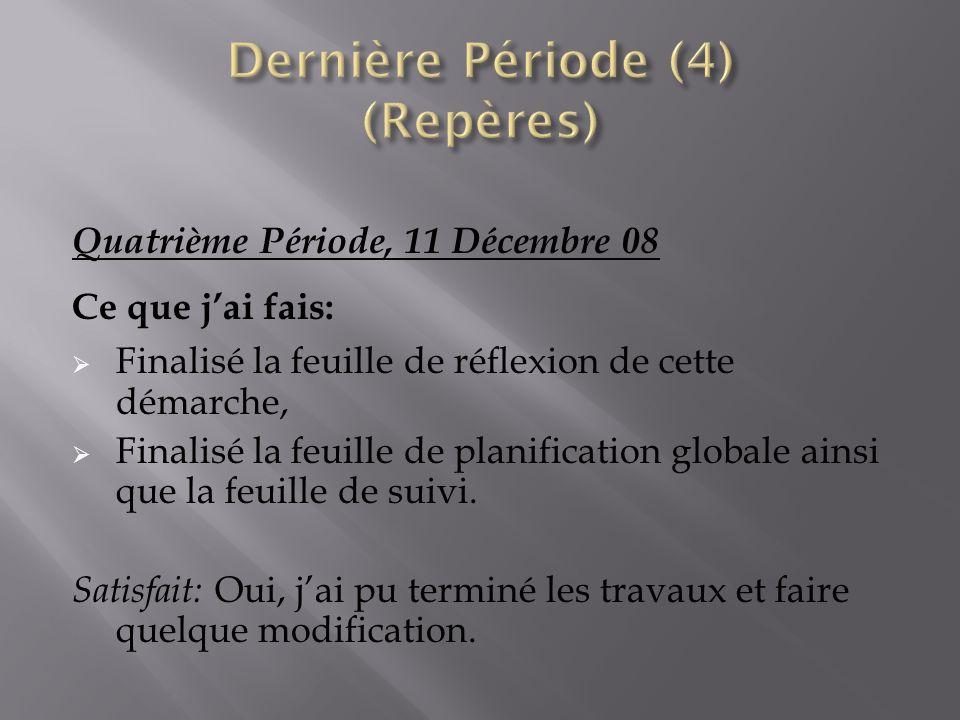 Quatrième Période, 11 Décembre 08 Ce que jai fais: Finalisé la feuille de réflexion de cette démarche, Finalisé la feuille de planification globale ai