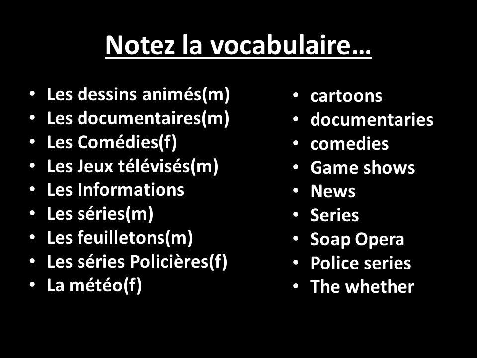 Notez la vocabulaire… Les dessins animés(m) Les documentaires(m) Les Comédies(f) Les Jeux télévisés(m) Les Informations Les séries(m) Les feuilletons(