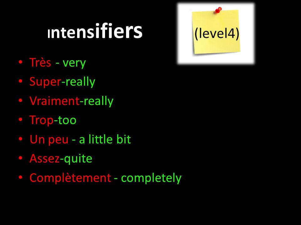 I n t e ns ifie rs (level4) Très-- very Super-really Vraiment-really Trop-too Un peu - a little bit Assez-quite Complètement - completely