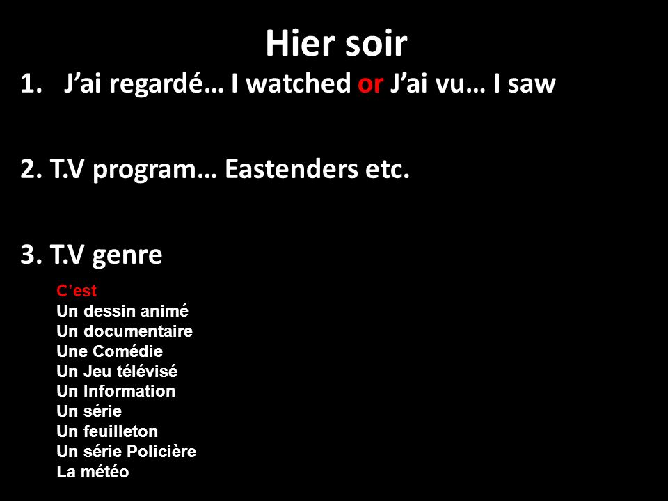 Hier soir 1.Jai regardé… I watched or Jai vu… I saw 2. T.V program… Eastenders etc. 3. T.V genre Cest Un dessin animé Un documentaire Une Comédie Un J