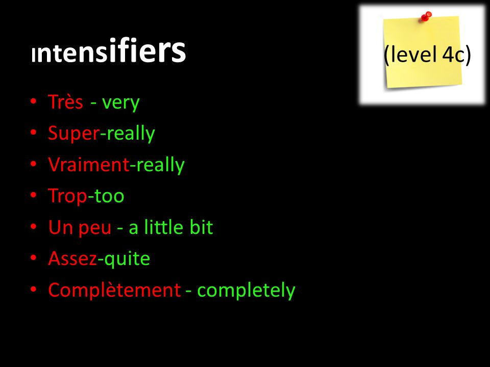 I n t e ns ifie rs (level 4c) Très-- very Super-really Vraiment-really Trop-too Un peu - a little bit Assez-quite Complètement - completely