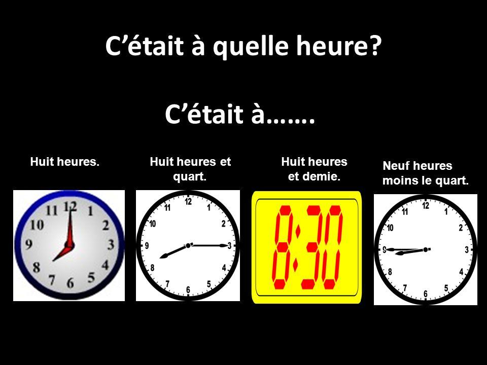 Cétait à quelle heure? C Cétait à……. Huit heures.Huit heures et quart. Neuf heures moins le quart. Huit heures et demie.