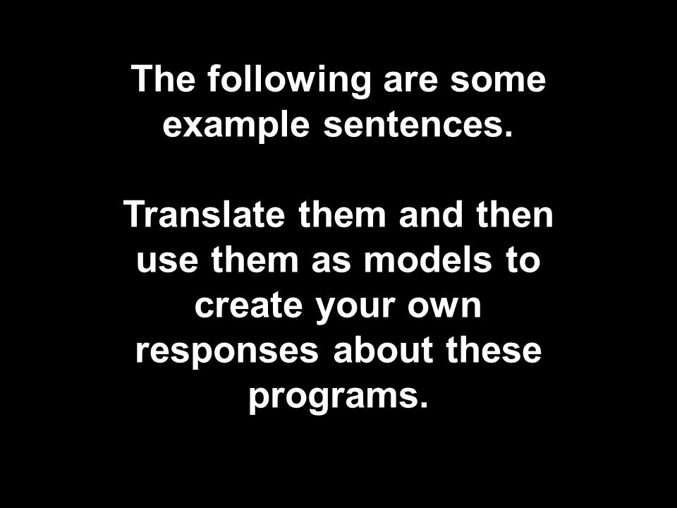 The following are some example sentences. Translate them and then use them as models to create your own responses about these programs.