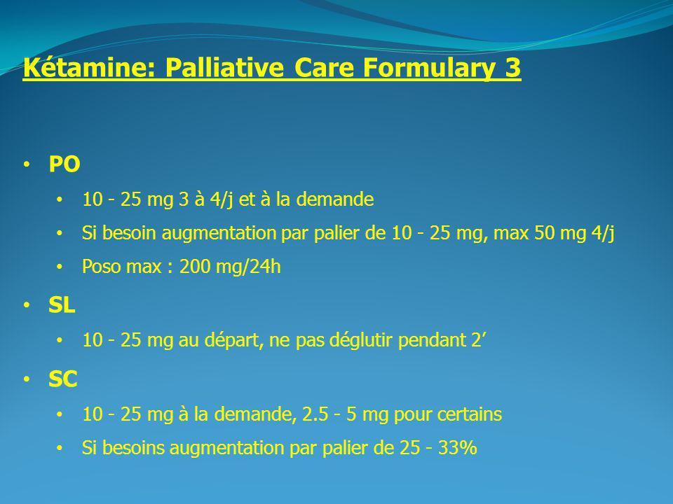 2 Kétamine: Palliative Care Formulary 3 PO 10 - 25 mg 3 à 4/j et à la demande Si besoin augmentation par palier de 10 - 25 mg, max 50 mg 4/j Poso max : 200 mg/24h SL 10 - 25 mg au départ, ne pas déglutir pendant 2 SC 10 - 25 mg à la demande, 2.5 - 5 mg pour certains Si besoins augmentation par palier de 25 - 33%