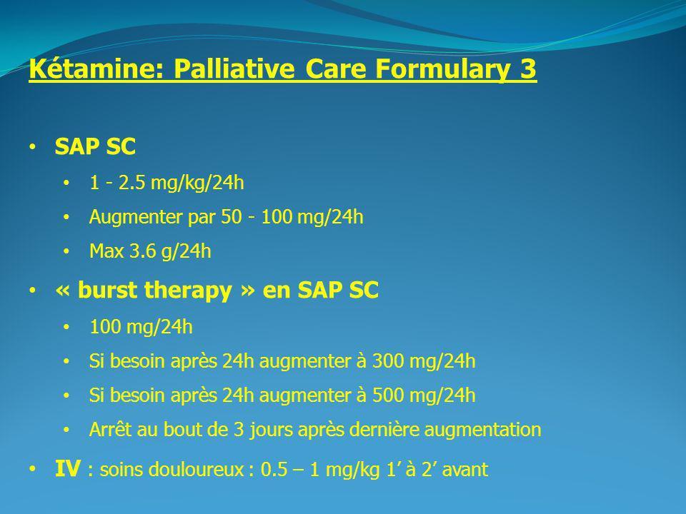 2 Kétamine: Palliative Care Formulary 3 SAP SC 1 - 2.5 mg/kg/24h Augmenter par 50 - 100 mg/24h Max 3.6 g/24h « burst therapy » en SAP SC 100 mg/24h Si besoin après 24h augmenter à 300 mg/24h Si besoin après 24h augmenter à 500 mg/24h Arrêt au bout de 3 jours après dernière augmentation IV : soins douloureux : 0.5 – 1 mg/kg 1 à 2 avant