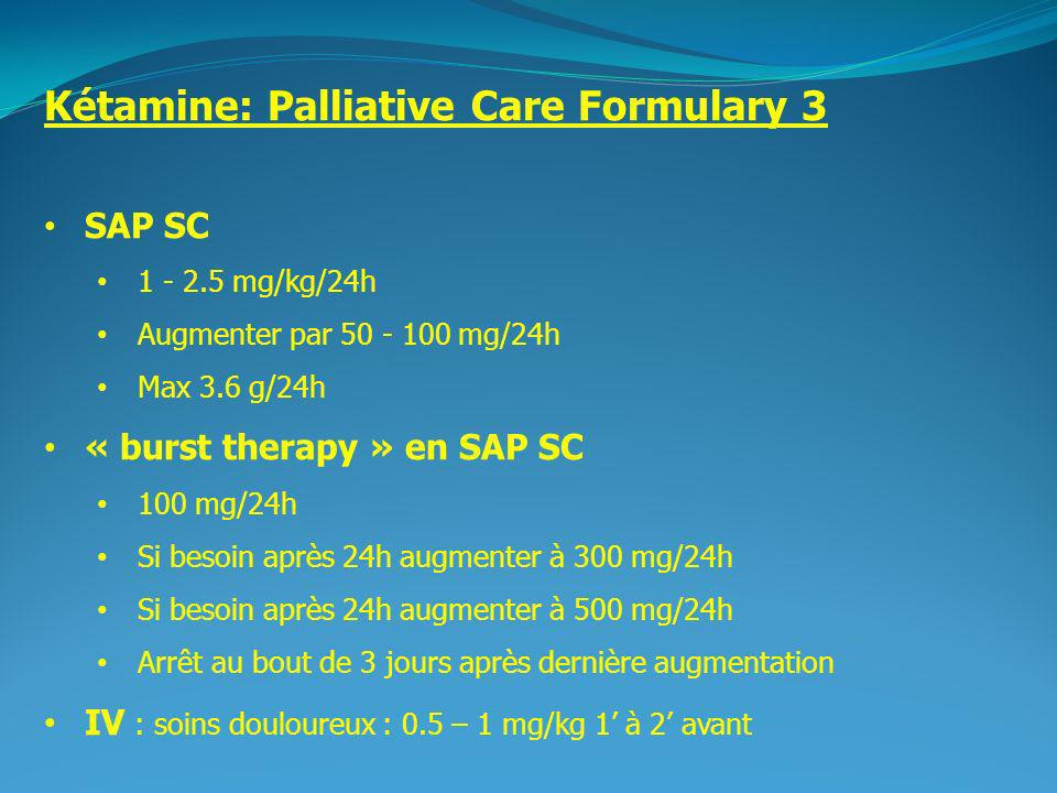 2 Kétamine: Palliative Care Formulary 3 SAP SC 1 - 2.5 mg/kg/24h Augmenter par 50 - 100 mg/24h Max 3.6 g/24h « burst therapy » en SAP SC 100 mg/24h Si