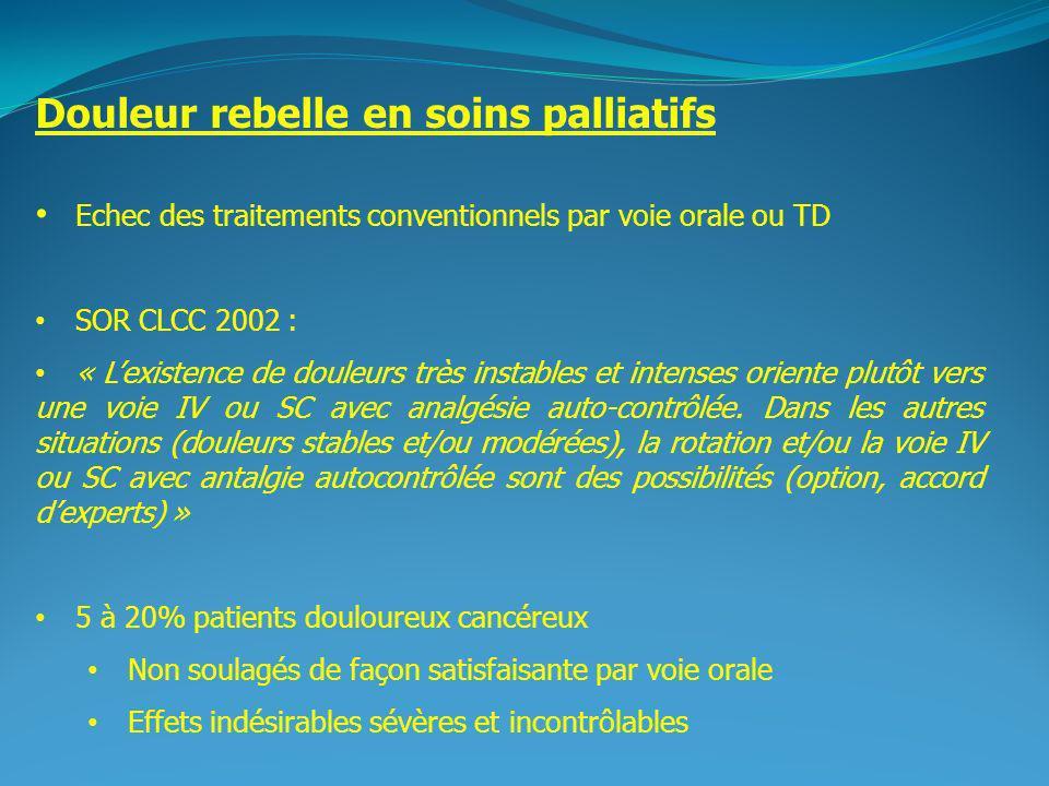 2 Douleur rebelle en soins palliatifs Echec des traitements conventionnels par voie orale ou TD SOR CLCC 2002 : « Lexistence de douleurs très instables et intenses oriente plutôt vers une voie IV ou SC avec analgésie auto-contrôlée.