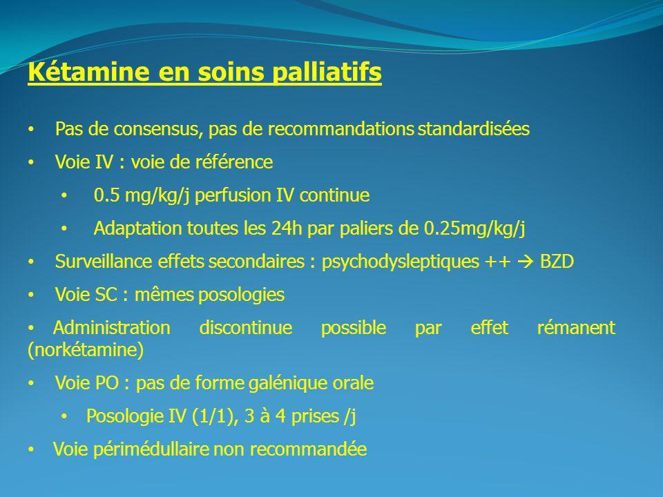 2 Kétamine en soins palliatifs Pas de consensus, pas de recommandations standardisées Voie IV : voie de référence 0.5 mg/kg/j perfusion IV continue Adaptation toutes les 24h par paliers de 0.25mg/kg/j Surveillance effets secondaires : psychodysleptiques ++ BZD Voie SC : mêmes posologies Administration discontinue possible par effet rémanent (norkétamine) Voie PO : pas de forme galénique orale Posologie IV (1/1), 3 à 4 prises /j Voie périmédullaire non recommandée
