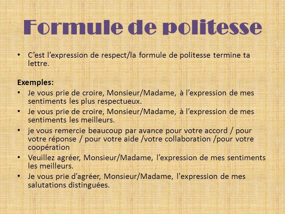 Formule de politesse Cest lexpression de respect/la formule de politesse termine ta lettre. Exemples: Je vous prie de croire, Monsieur/Madame, à lexpr