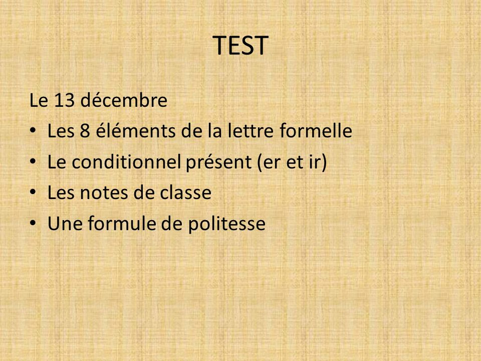 TEST Le 13 décembre Les 8 éléments de la lettre formelle Le conditionnel présent (er et ir) Les notes de classe Une formule de politesse