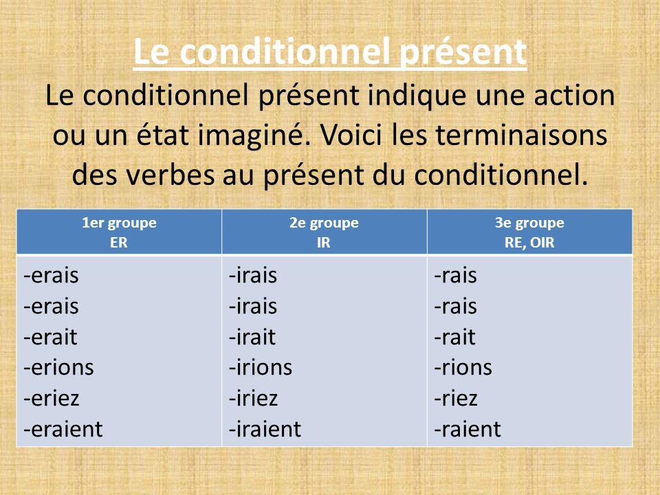 Le conditionnel présent Le conditionnel présent indique une action ou un état imaginé. Voici les terminaisons des verbes au présent du conditionnel. 1