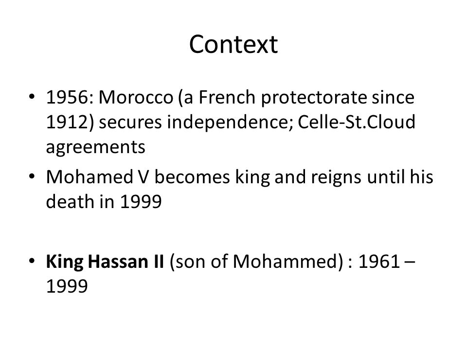 Context 1956: Morocco (a French protectorate since 1912) secures independence; Celle-St.Cloud agreements Mohamed V becomes king and reigns until his death in 1999 King Hassan II (son of Mohammed) : 1961 – 1999