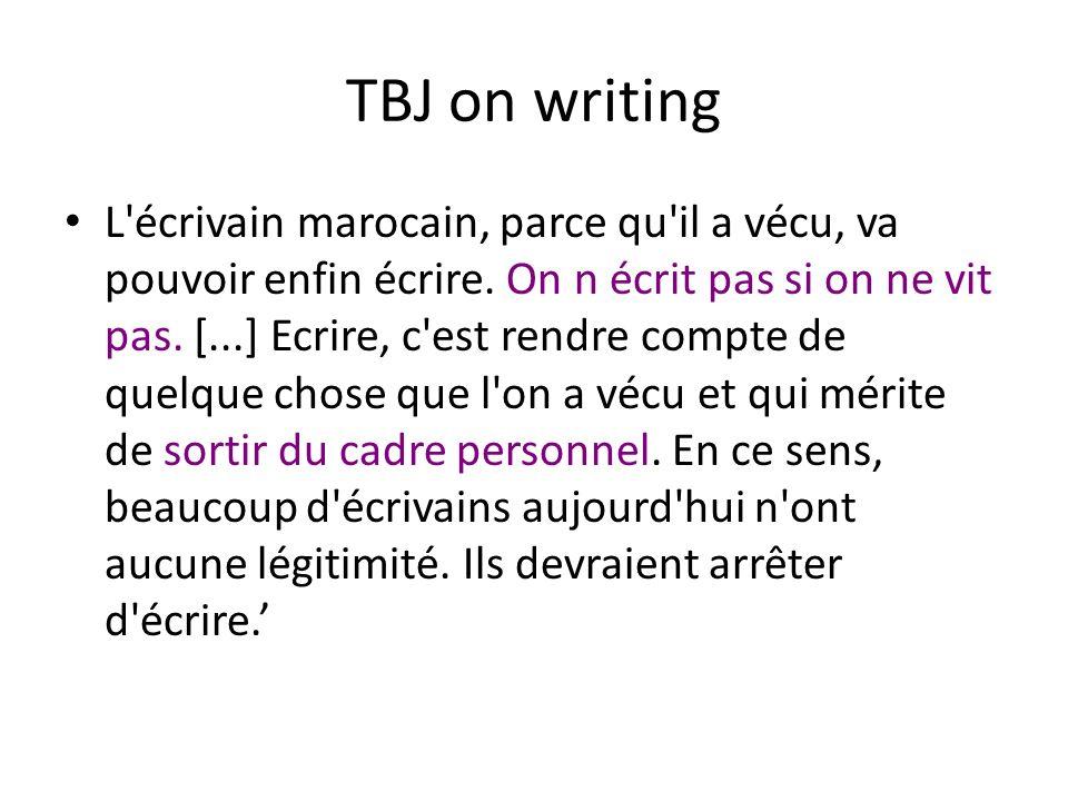 TBJ on writing L'écrivain marocain, parce qu'il a vécu, va pouvoir enfin écrire. On n écrit pas si on ne vit pas. [...] Ecrire, c'est rendre compte de