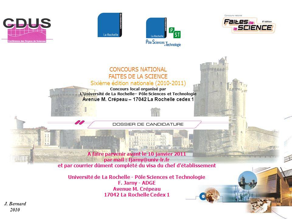 J. Bernard 2010 CONCOURS NATIONAL FAITES DE LA SCIENCE Sixième édition nationale (2010-2011) Concours local organisé par LUniversité de La Rochelle– P