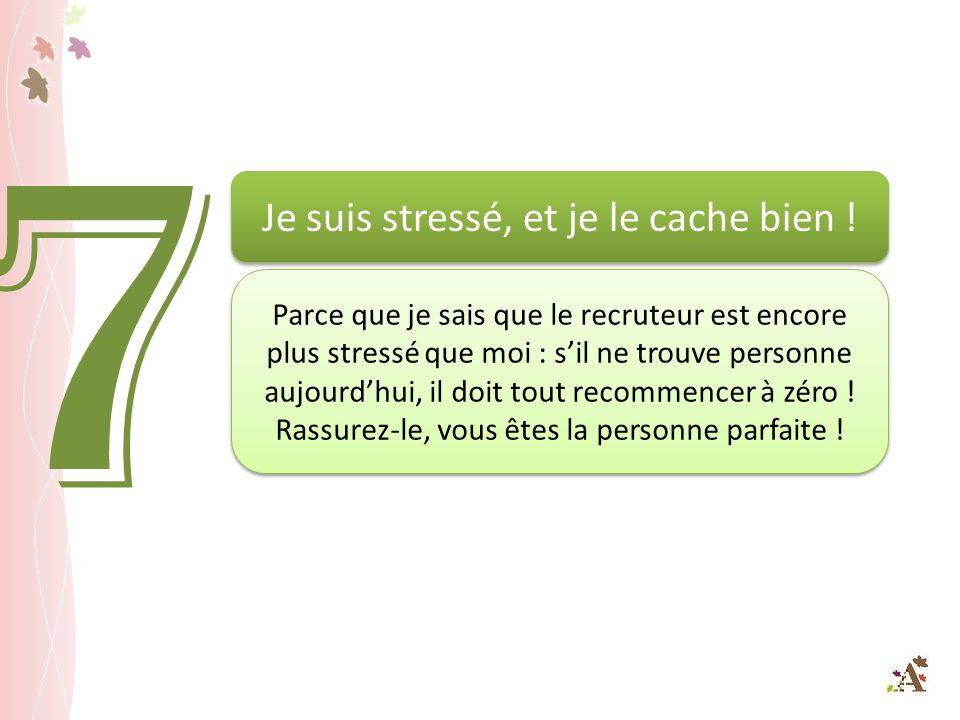 7 Je suis stressé, et je le cache bien ! Parce que je sais que le recruteur est encore plus stressé que moi : sil ne trouve personne aujourdhui, il do