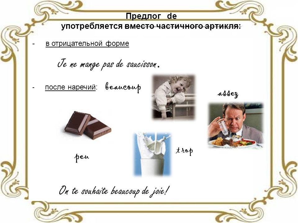 Предлог de употребляется вместо частичного артикля: - в отрицательной форме Je ne mange pas de saucisson.