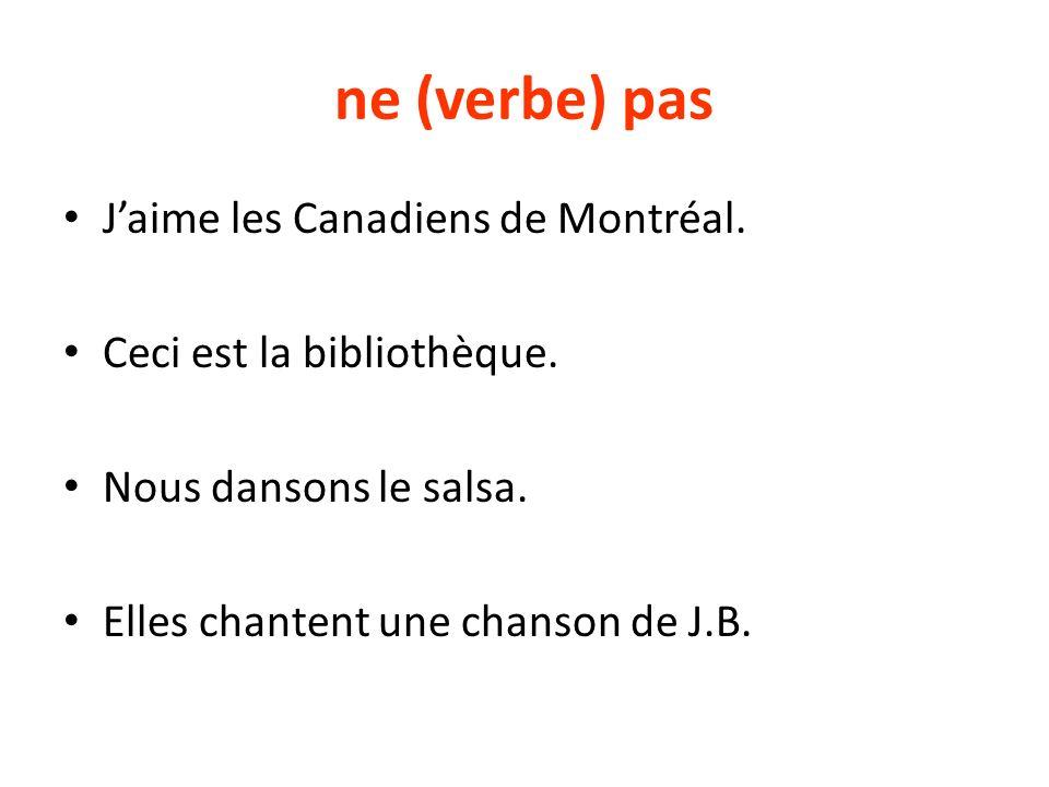 ne (verbe) pas Jaime les Canadiens de Montréal. Ceci est la bibliothèque. Nous dansons le salsa. Elles chantent une chanson de J.B.