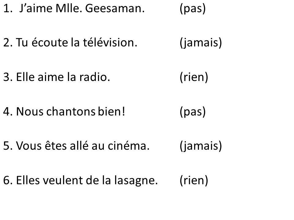 1.Jaime Mlle. Geesaman. (pas) 2. Tu écoute la télévision. (jamais) 3. Elle aime la radio. (rien) 4. Nous chantons bien!(pas) 5. Vous êtes allé au ciné