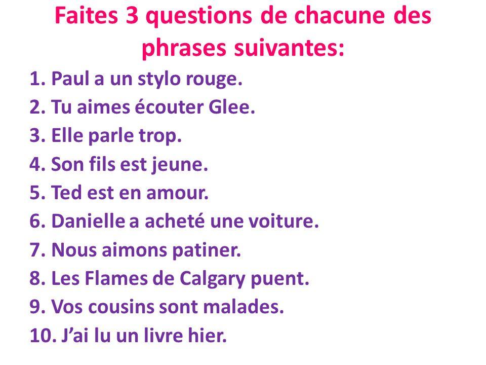 Faites 3 questions de chacune des phrases suivantes: 1. Paul a un stylo rouge. 2. Tu aimes écouter Glee. 3. Elle parle trop. 4. Son fils est jeune. 5.