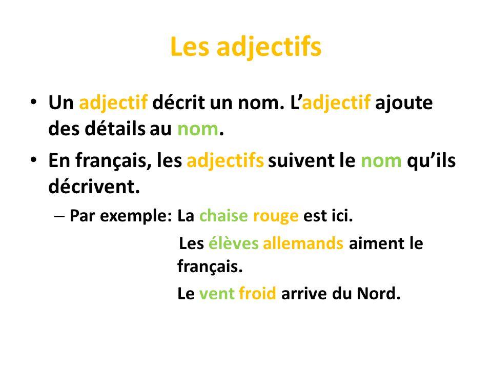 Les adjectifs Un adjectif décrit un nom. Ladjectif ajoute des détails au nom. En français, les adjectifs suivent le nom quils décrivent. – Par exemple