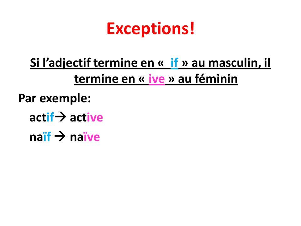 Exceptions! Si ladjectif termine en « if » au masculin, il termine en « ive » au féminin Par exemple: actif active naïf naïve
